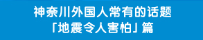 神奈川外国人常有的话题「地震令人害怕」篇