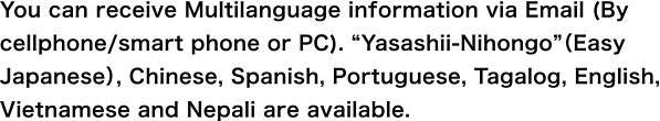 "You can receive Multilanguage information via Email (By cellphone/smart phone or PC). ""Yasashii-Nihongo""(Easy Japanese), Chinese, Spanish, Portuguese, Tagalog and English are available."