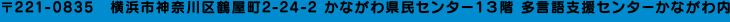 〒221-0835 横浜市神奈川区鶴屋町2-24-2 かながわ県民センター13階 多言語支援センターかながわ内