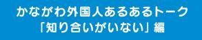 """가나가와 외국인 있는 어떤 토크 """"아는 사람이 없다"""" 편"""