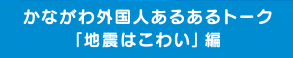 """As for """"the earthquake, scary"""" a certain talk to be Kanagawa foreigner is edition"""