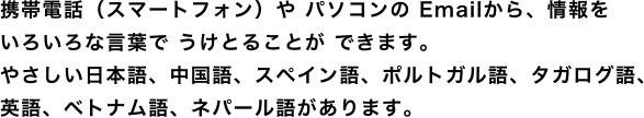 From Email of cell-phone (smartphone) and PC, we can receive information by various words. There are plain Japanese, Chinese, Spanish, Portuguese, Tagalog, English.