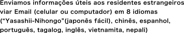 """Enviamos informações úteis aos residentes estrangeiros viar Email (celular ou computador) em 6 idiomas (""""Yasashii-Nihongo""""(japonês fácil), chinês, espanhol, português, tagalog, inglês)"""
