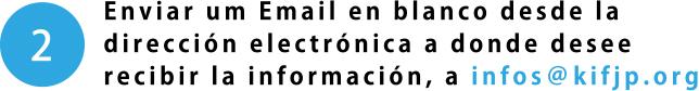 Enviar um Email en blanco desde la dirección electrónica a donde desee recibir la información, a infos@kifjp.org