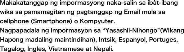 """Makakatanggap ng impormasyong naka-salin sa iba`t-ibang wika sa pamamagitan ng pagtanggap ng Email mula sa cellphone (Smartphone) o Kompyuter. Nagpapadala ng impormasyon sa """"Yasashii-Nihongo""""(Wikang Hapong madaling maintindihan), Intsik, Espanyol, Portuges, Tagalog at Ingles."""