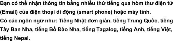 Bạn có thể nhận thông tin bằng nhiều thứ tiếng qua hòm thư điện tử (Email) của điện thoại di động (smart phone) hoặc máy tính.Có các ngôn ngữ như: Tiếng Nhật đơn giản, tiếng Trung Quốc, tiếng Tây Ban Nha, tiếng Bồ Đào Nha, tiếng Tagalog, tiếng Anh, tiếng Việt, tiếng Nepal.